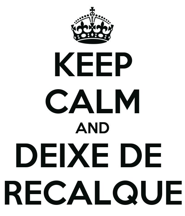 KEEP CALM AND DEIXE DE  RECALQUE