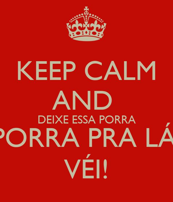 KEEP CALM AND  DEIXE ESSA PORRA PORRA PRA LÁ, VÉI!