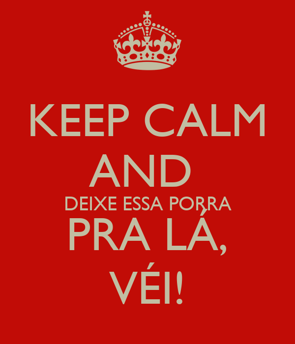 KEEP CALM AND  DEIXE ESSA PORRA PRA LÁ, VÉI!