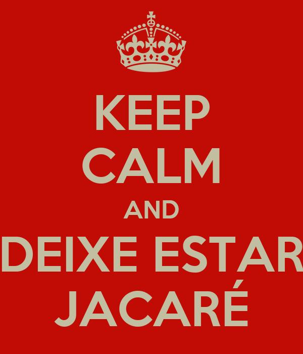 KEEP CALM AND DEIXE ESTAR JACARÉ