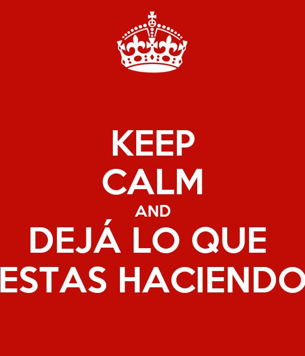 KEEP CALM AND DEJÁ LO QUE  ESTAS HACIENDO