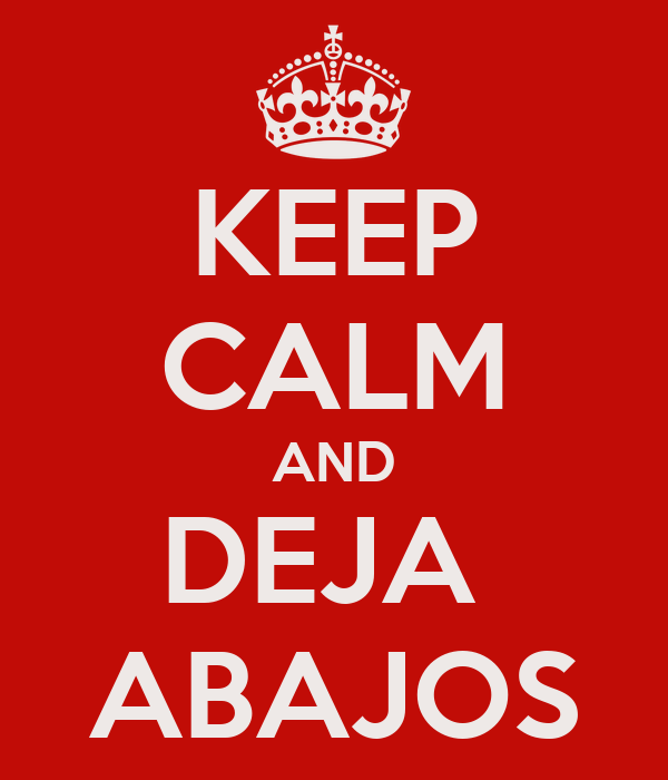 KEEP CALM AND DEJA  ABAJOS