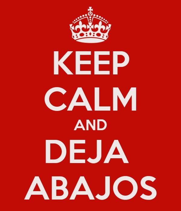 KEEP CALM AND DEJA  ABAJOS
