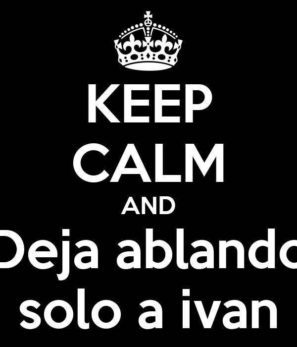 KEEP CALM AND Deja ablando solo a ivan