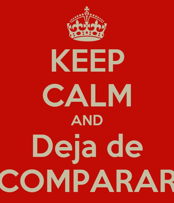 KEEP CALM AND Deja de COMPARAR