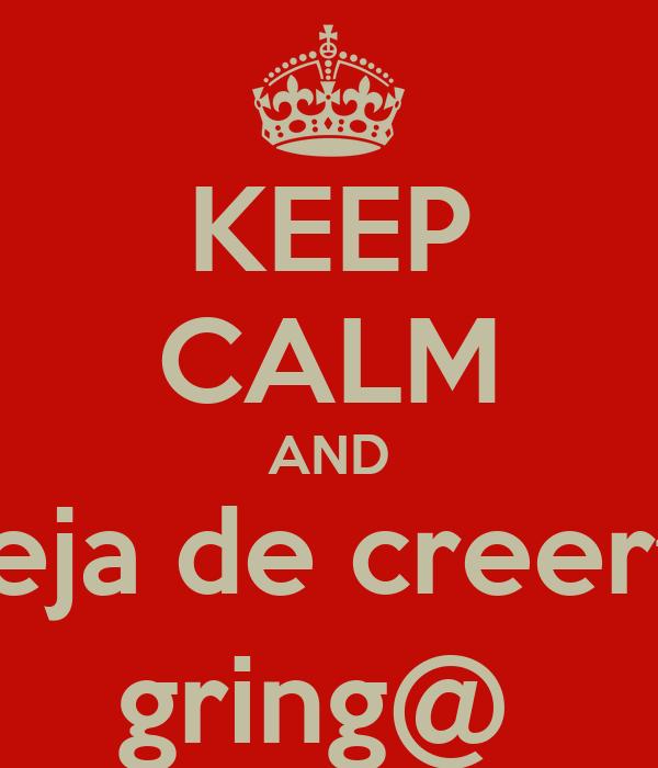KEEP CALM AND Deja de creerte gring@