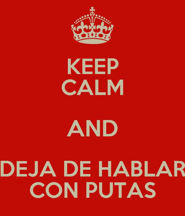 KEEP CALM AND DEJA DE HABLAR CON PUTAS