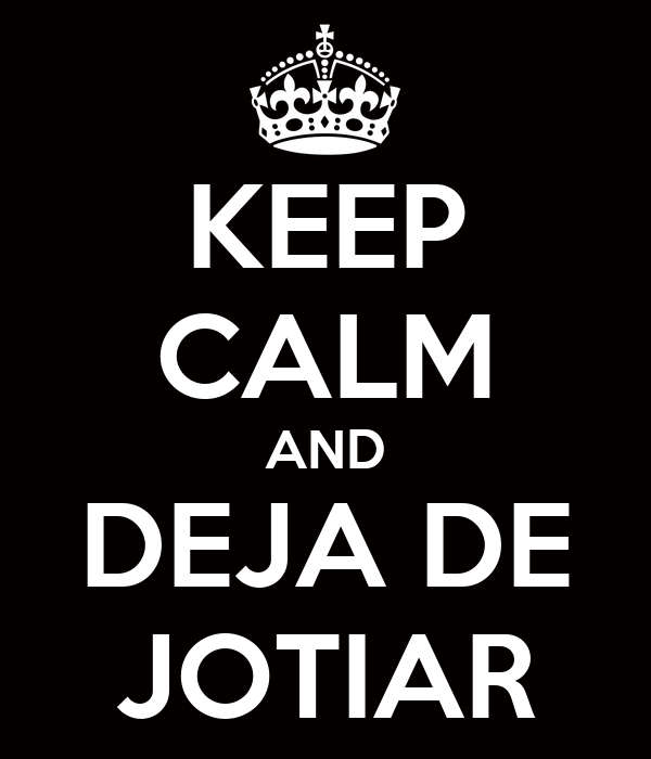 KEEP CALM AND DEJA DE JOTIAR