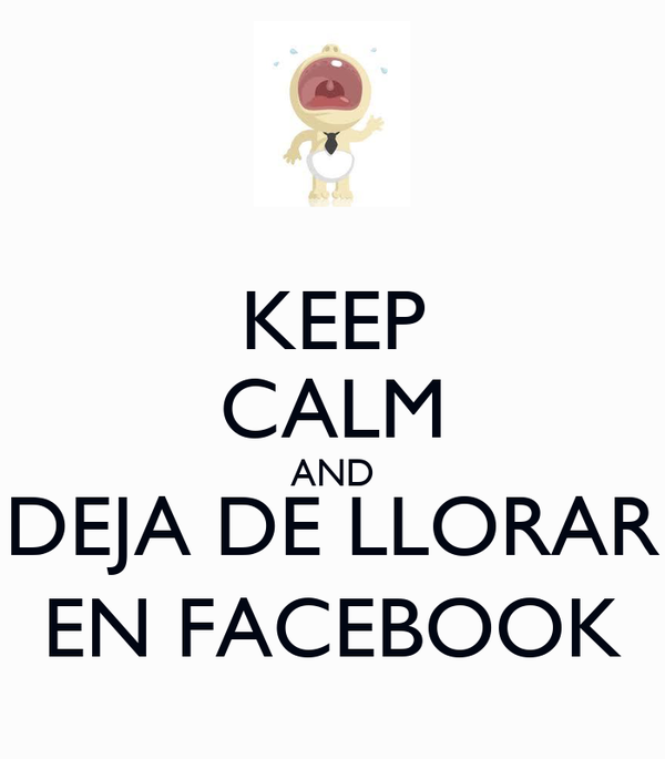 KEEP CALM AND DEJA DE LLORAR EN FACEBOOK