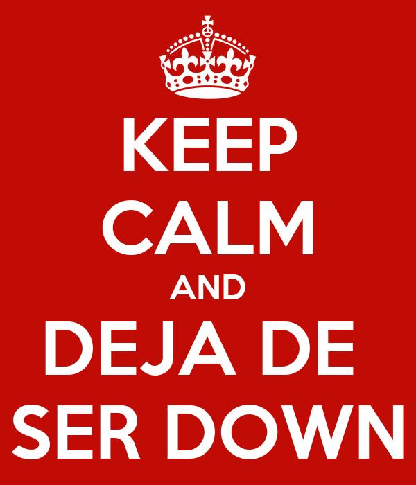 KEEP CALM AND DEJA DE  SER DOWN