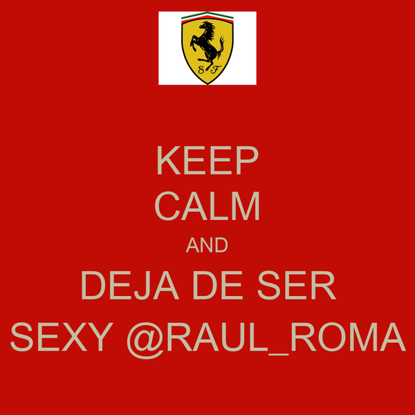 KEEP CALM AND DEJA DE SER SEXY @RAUL_ROMA