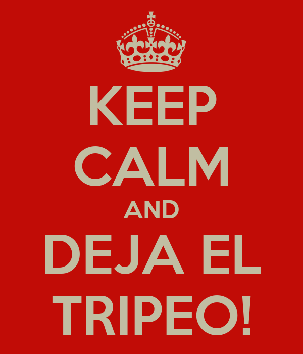 KEEP CALM AND DEJA EL TRIPEO!