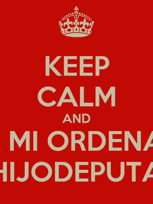KEEP CALM AND DEJA MI ORDENADOR HIJODEPUTA