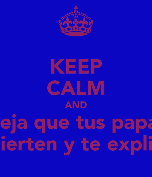 KEEP CALM AND Deja que tus papas se despierten y te expliquen!!