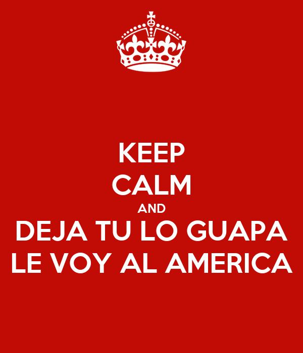 KEEP CALM AND DEJA TU LO GUAPA LE VOY AL AMERICA