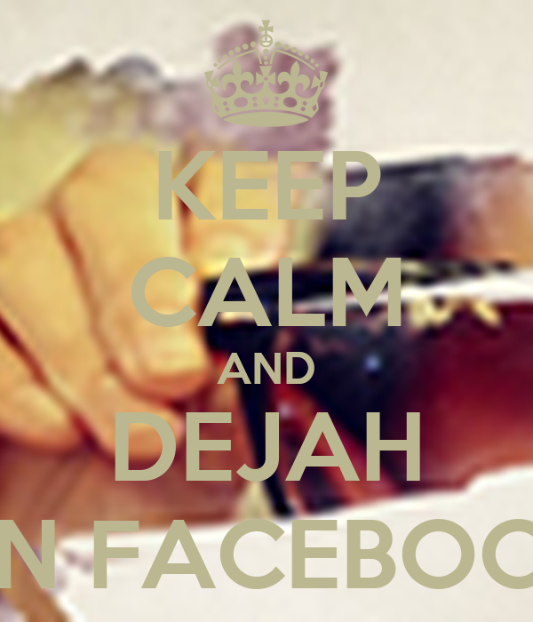 KEEP CALM AND DEJAH ON FACEBOOK