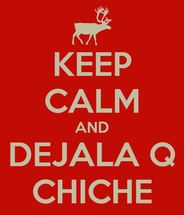 KEEP CALM AND DEJALA Q CHICHE