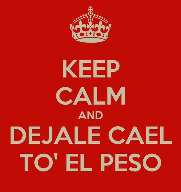 KEEP CALM AND DEJALE CAEL TO' EL PESO