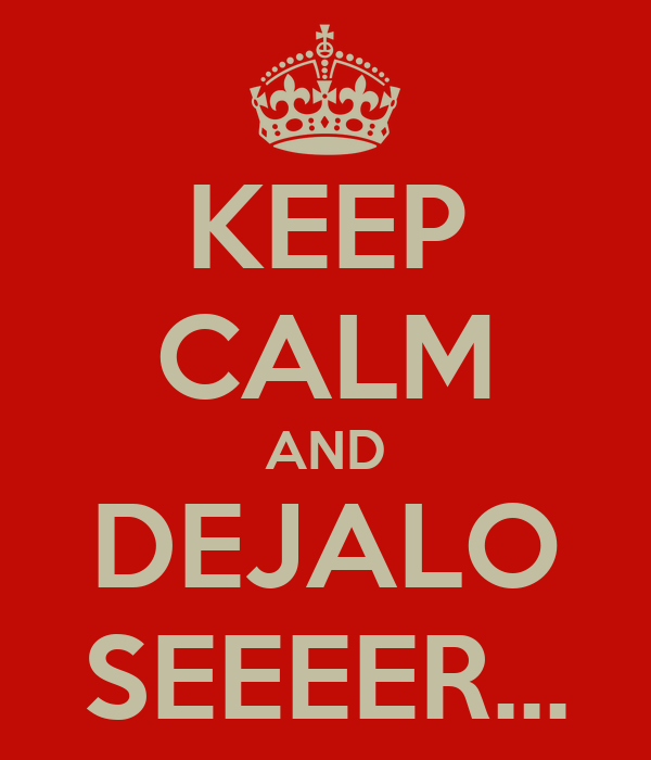 KEEP CALM AND DEJALO SEEEER...
