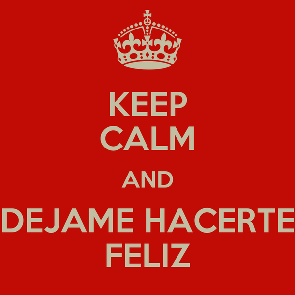 KEEP CALM AND DEJAME HACERTE FELIZ