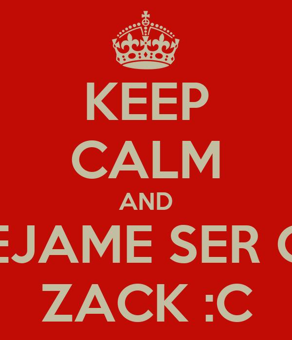 KEEP CALM AND DEJAME SER CC ZACK :C