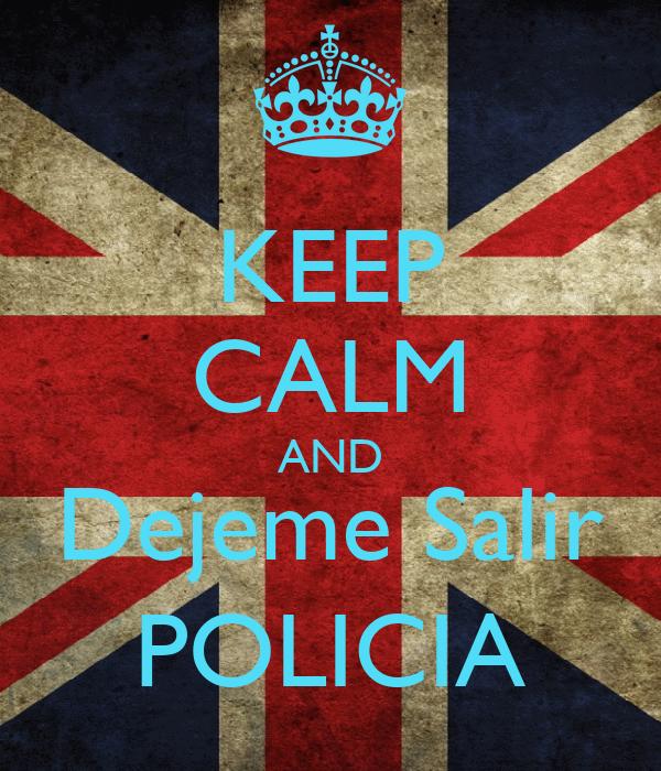 KEEP CALM AND Dejeme Salir POLICIA