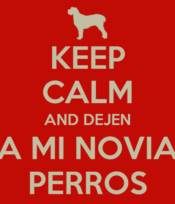 KEEP CALM AND DEJEN A MI NOVIA PERROS