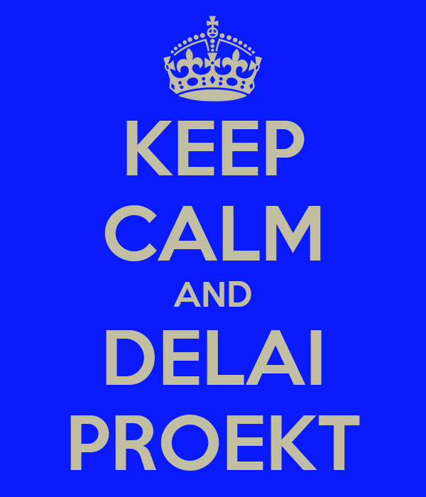 KEEP CALM AND DELAI PROEKT