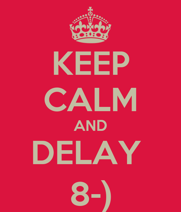 KEEP CALM AND DELAY  8-)