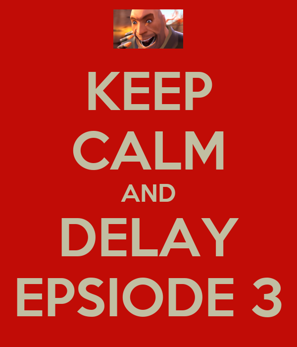 KEEP CALM AND DELAY EPSIODE 3