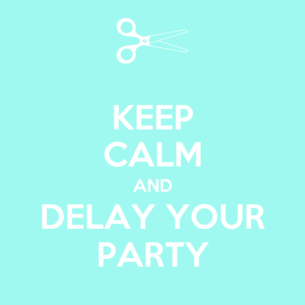 KEEP CALM AND DELAY YOUR PARTY