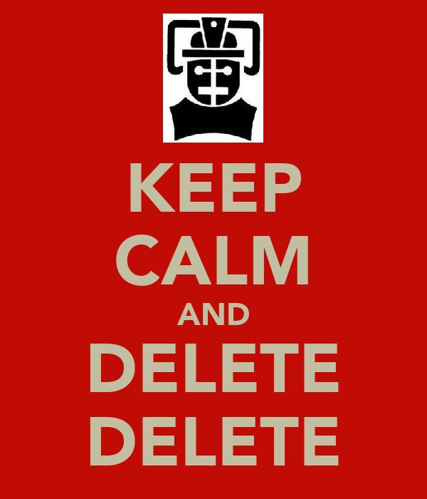KEEP CALM AND DELETE DELETE