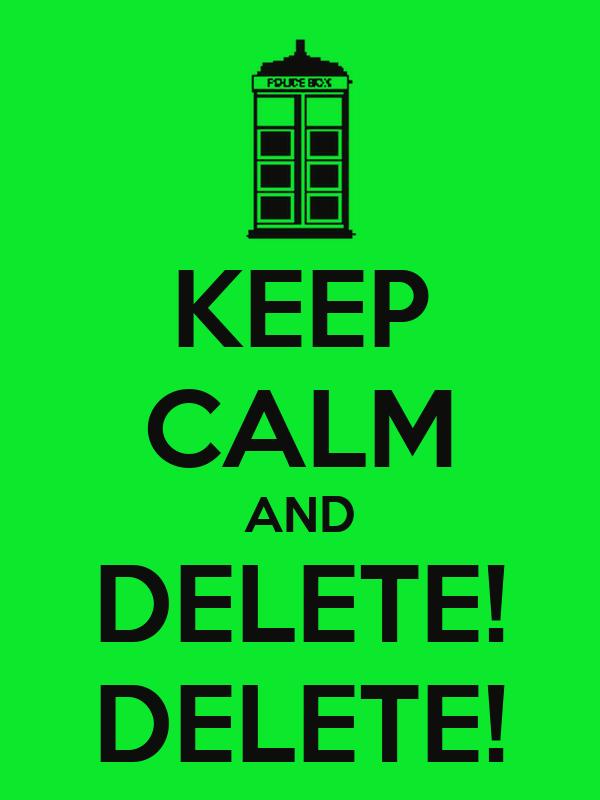 KEEP CALM AND DELETE! DELETE!