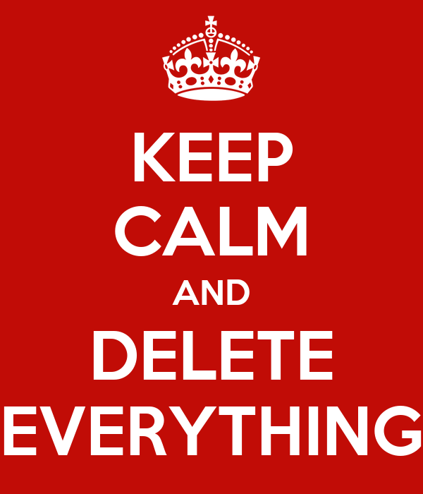 KEEP CALM AND DELETE EVERYTHING
