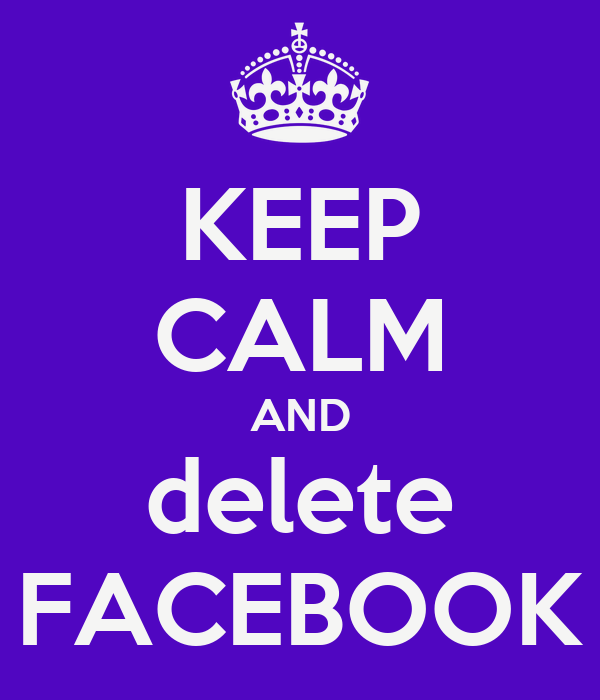 KEEP CALM AND delete FACEBOOK