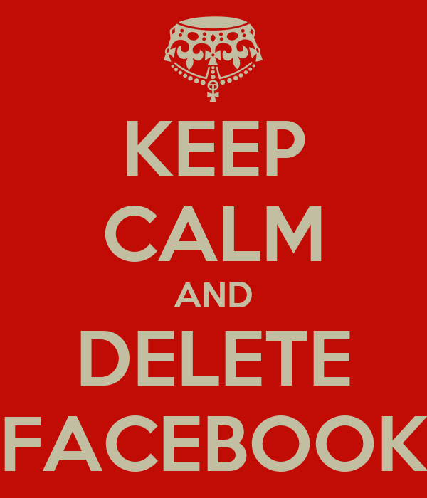 KEEP CALM AND DELETE FACEBOOK