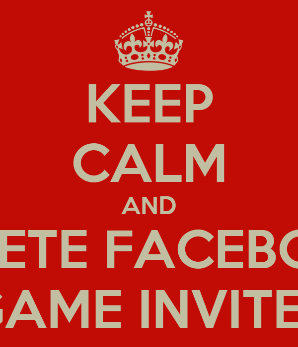 KEEP CALM AND DELETE FACEBOOK GAME INVITES