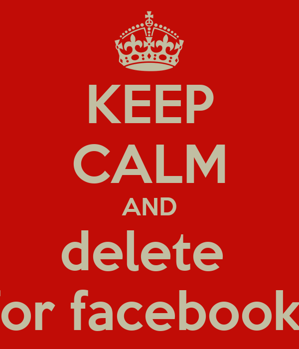 KEEP CALM AND delete  for facebook