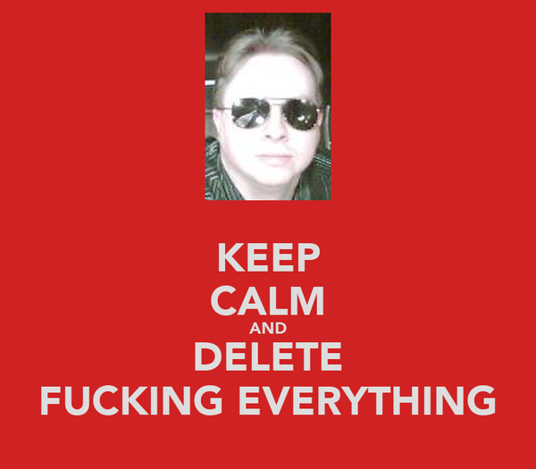 KEEP CALM AND DELETE FUCKING EVERYTHING