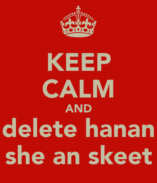 KEEP CALM AND delete hanan she an skeet