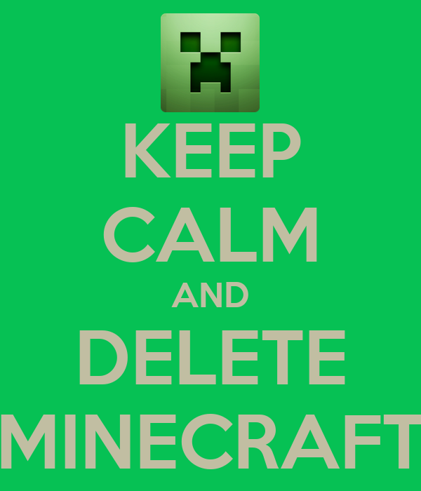 KEEP CALM AND DELETE MINECRAFT