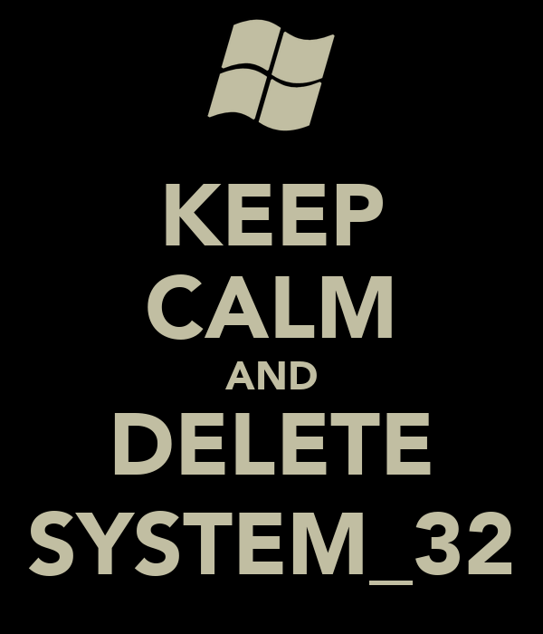 KEEP CALM AND DELETE SYSTEM_32