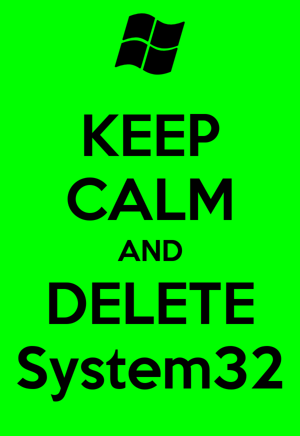 KEEP CALM AND DELETE System32