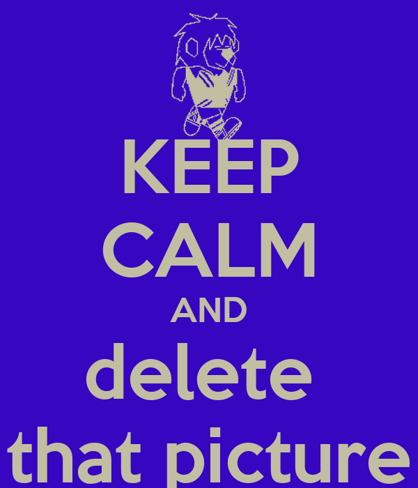 KEEP CALM AND delete  that picture