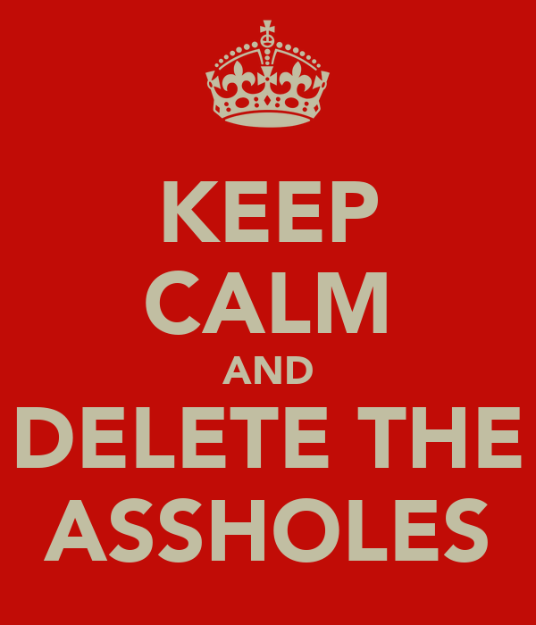 KEEP CALM AND DELETE THE ASSHOLES