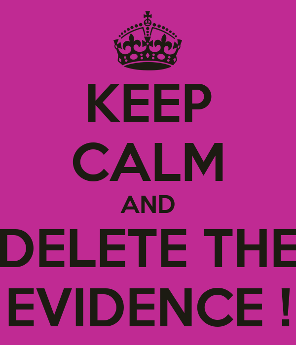KEEP CALM AND DELETE THE EVIDENCE !