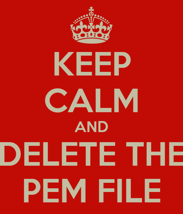 KEEP CALM AND DELETE THE PEM FILE