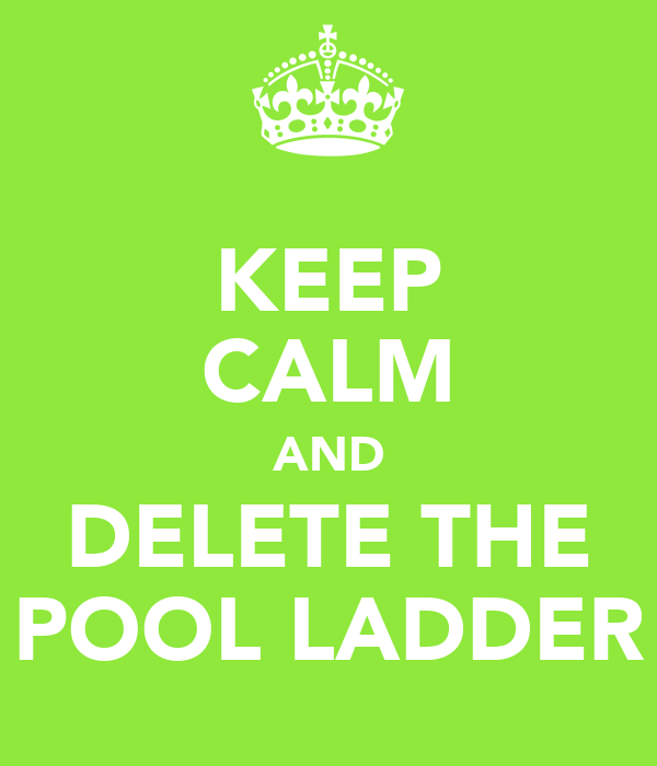 KEEP CALM AND DELETE THE POOL LADDER