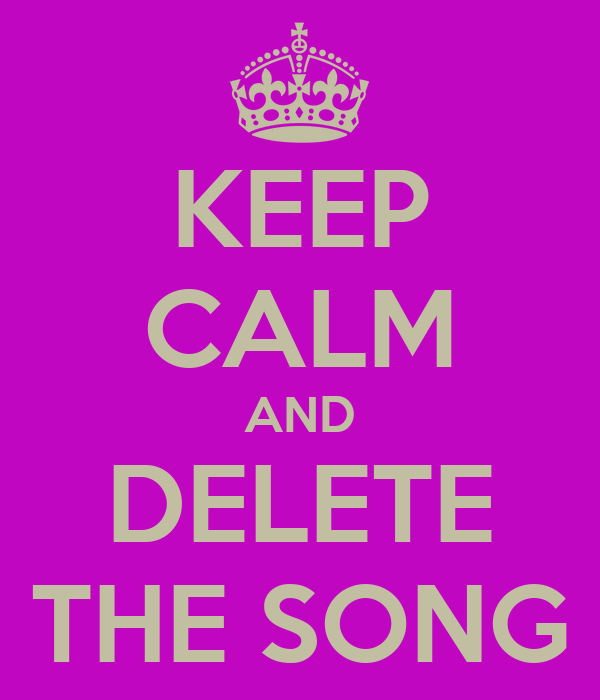 KEEP CALM AND DELETE THE SONG