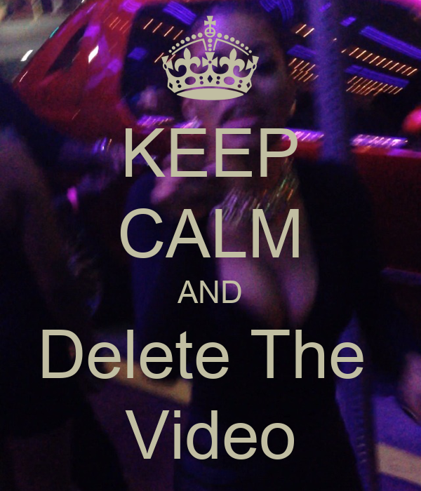 KEEP CALM AND Delete The  Video